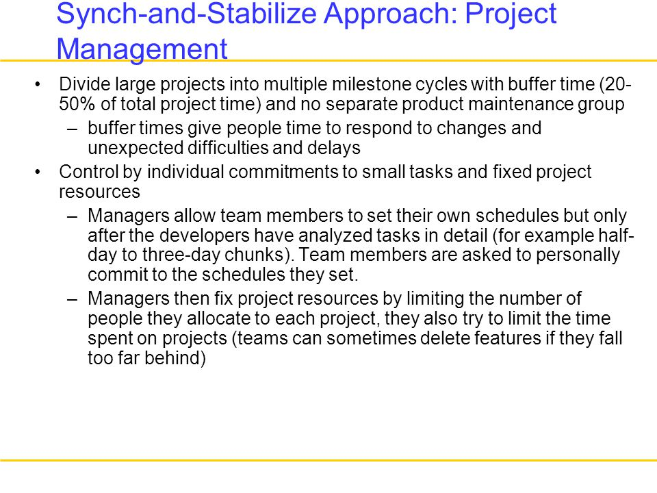 Synch-and-Stabilize Approach: Project Management Divide large projects into multiple milestone cycles with buffer time (20- 50% of total project time) and no separate product maintenance group –buffer times give people time to respond to changes and unexpected difficulties and delays Control by individual commitments to small tasks and fixed project resources –Managers allow team members to set their own schedules but only after the developers have analyzed tasks in detail (for example half- day to three-day chunks).