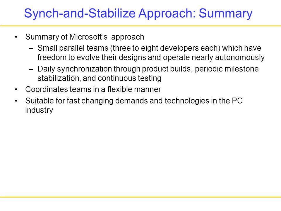 Synch-and-Stabilize Approach: Summary Summary of Microsoft's approach –Small parallel teams (three to eight developers each) which have freedom to evolve their designs and operate nearly autonomously –Daily synchronization through product builds, periodic milestone stabilization, and continuous testing Coordinates teams in a flexible manner Suitable for fast changing demands and technologies in the PC industry