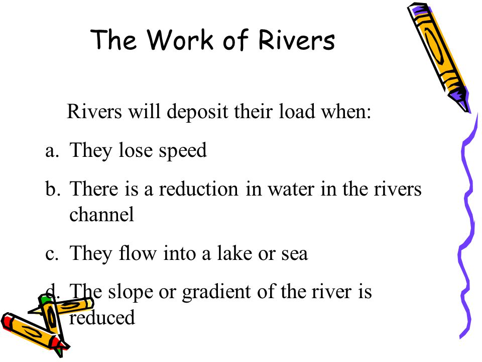 The Work of Rivers Rivers will deposit their load when: a.They lose speed b.There is a reduction in water in the rivers channel c.They flow into a lak