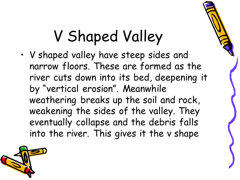"V shaped valley have steep sides and narrow floors. These are formed as the river cuts down into its bed, deepening it by ""vertical erosion"". Meanwhil"