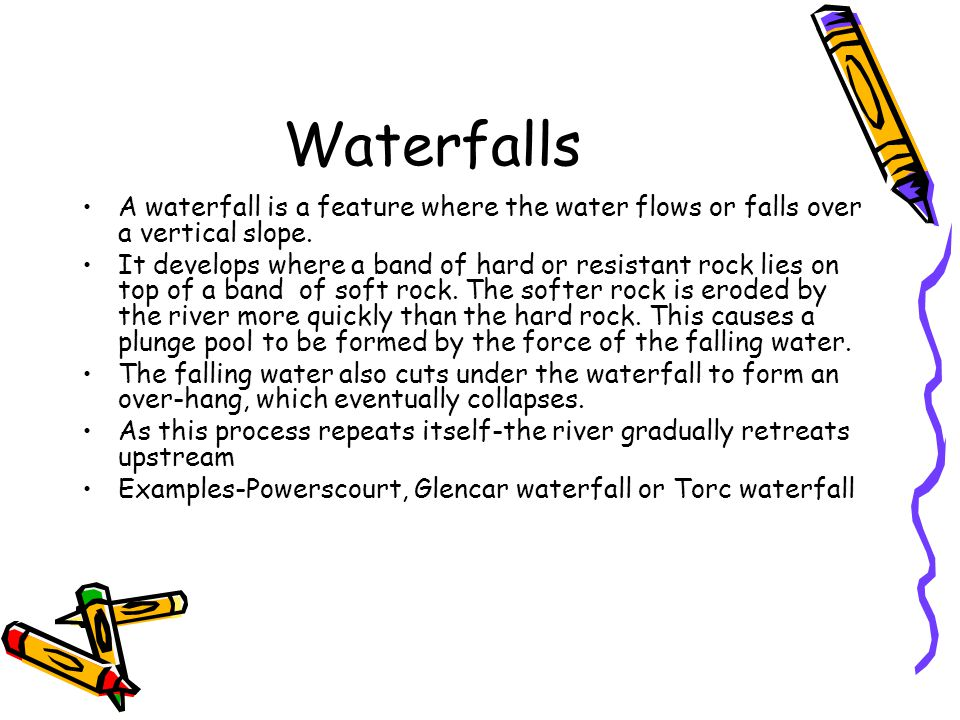 A waterfall is a feature where the water flows or falls over a vertical slope. It develops where a band of hard or resistant rock lies on top of a ban
