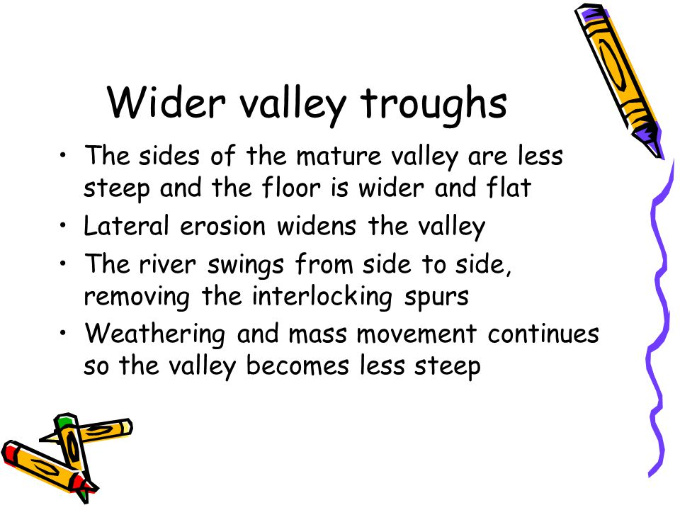 Wider valley troughs The sides of the mature valley are less steep and the floor is wider and flat Lateral erosion widens the valley The river swings