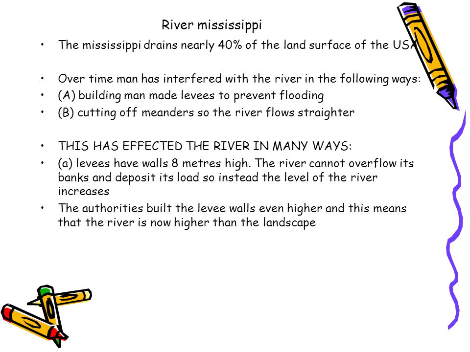 River mississippi The mississippi drains nearly 40% of the land surface of the USA Over time man has interfered with the river in the following ways: