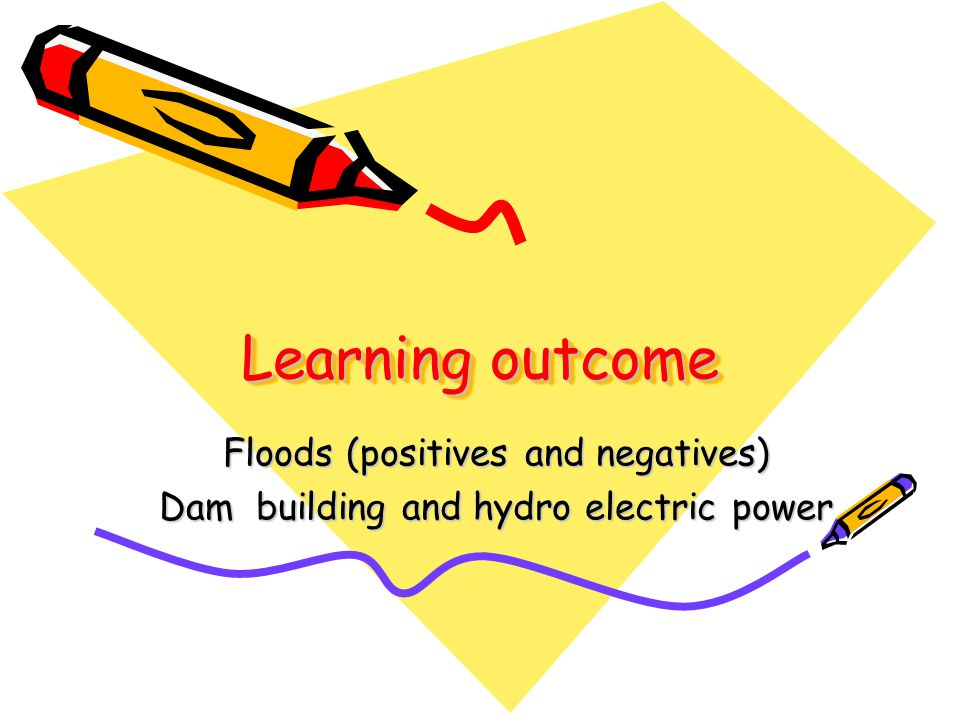 Learning outcome Floods (positives and negatives) Dam building and hydro electric power