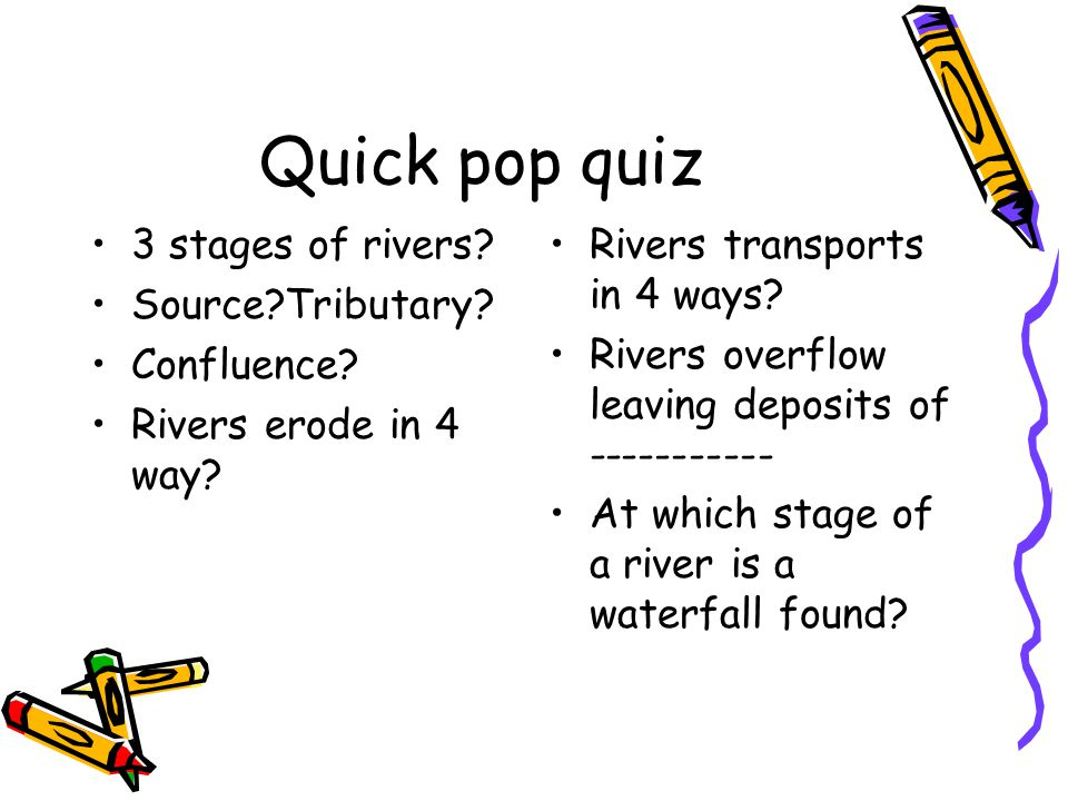 Quick pop quiz 3 stages of rivers? Source?Tributary? Confluence? Rivers erode in 4 way? Rivers transports in 4 ways? Rivers overflow leaving deposits