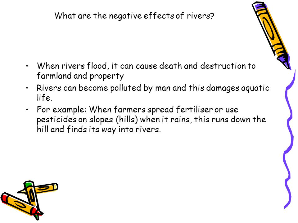 What are the negative effects of rivers? When rivers flood, it can cause death and destruction to farmland and property Rivers can become polluted by