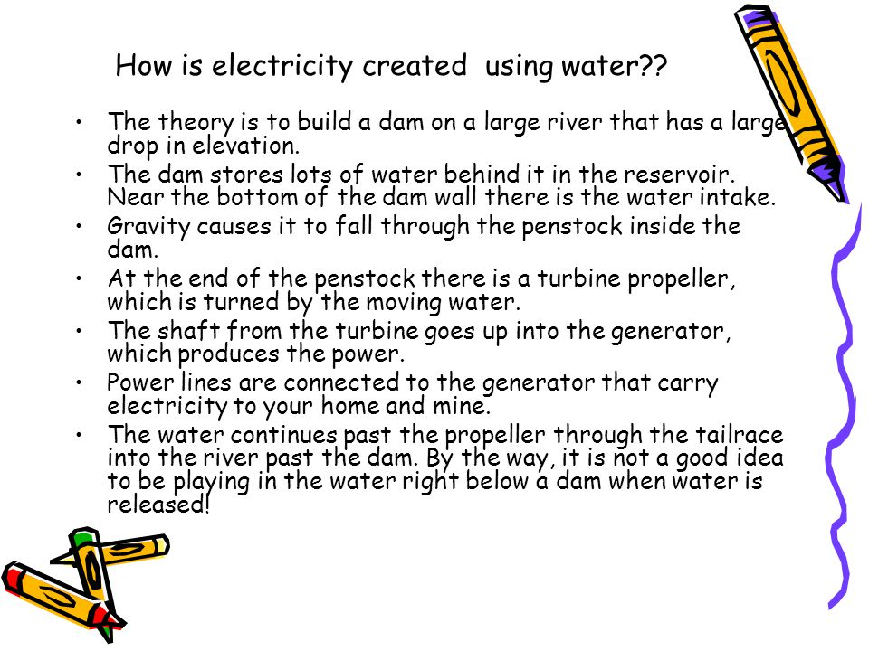 How is electricity created using water?? The theory is to build a dam on a large river that has a large drop in elevation. The dam stores lots of wate