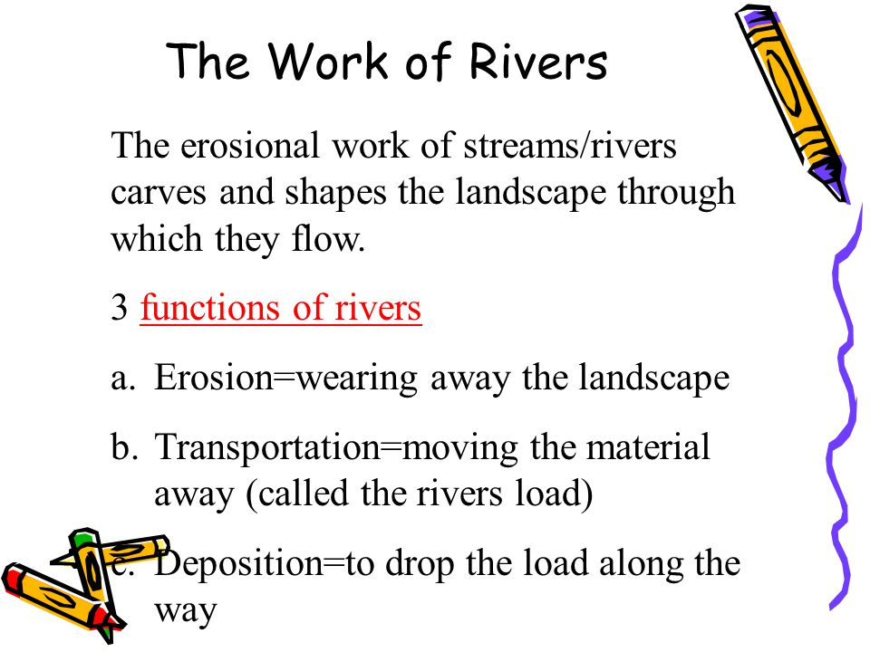 The Work of Rivers RIVERS MAY ERODE IN 4 WAYS: 1.