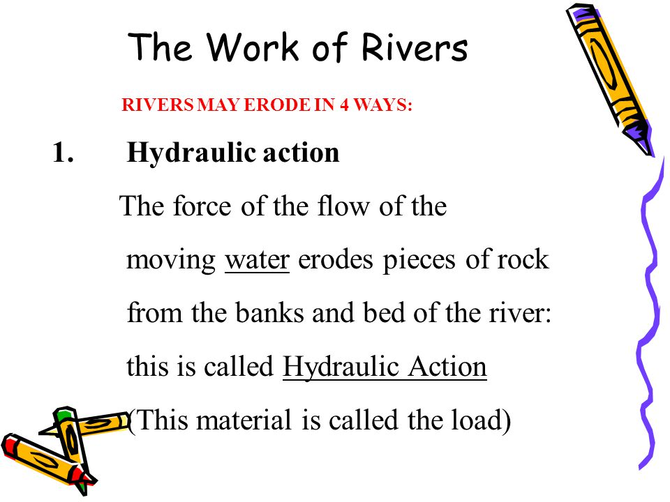 The Work of Rivers RIVERS MAY ERODE IN 4 WAYS: 1. Hydraulic action The force of the flow of the moving water erodes pieces of rock from the banks and