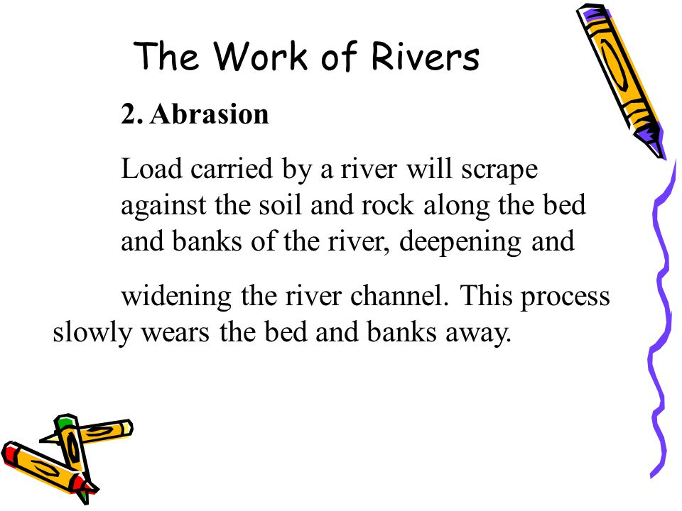 The Work of Rivers 2. Abrasion Load carried by a river will scrape against the soil and rock along the bed and banks of the river, deepening and widen