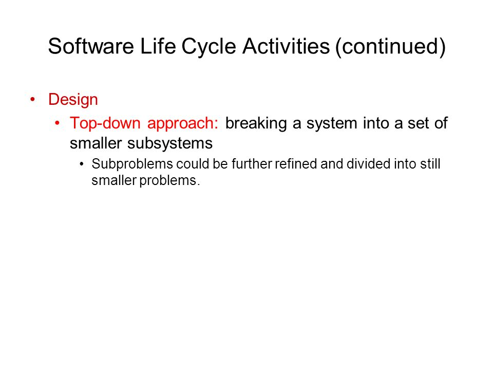 Software Life Cycle Activities (continued) Design Top-down approach: breaking a system into a set of smaller subsystems Subproblems could be further refined and divided into still smaller problems.