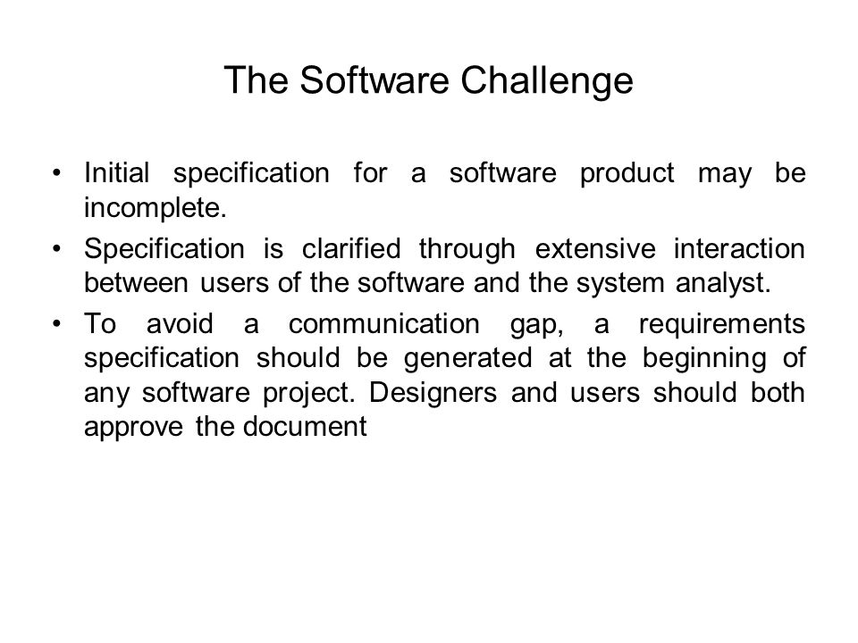The Software Challenge Initial specification for a software product may be incomplete. Specification is clarified through extensive interaction betwee