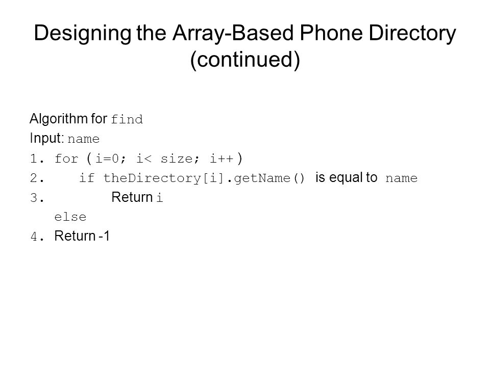 Designing the Array-Based Phone Directory (continued) Algorithm for find Input: name 1.for ( i=0; i< size; i++ ) 2. if theDirectory[i].getName() is eq