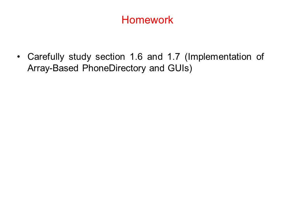 Homework Carefully study section 1.6 and 1.7 (Implementation of Array-Based PhoneDirectory and GUIs)