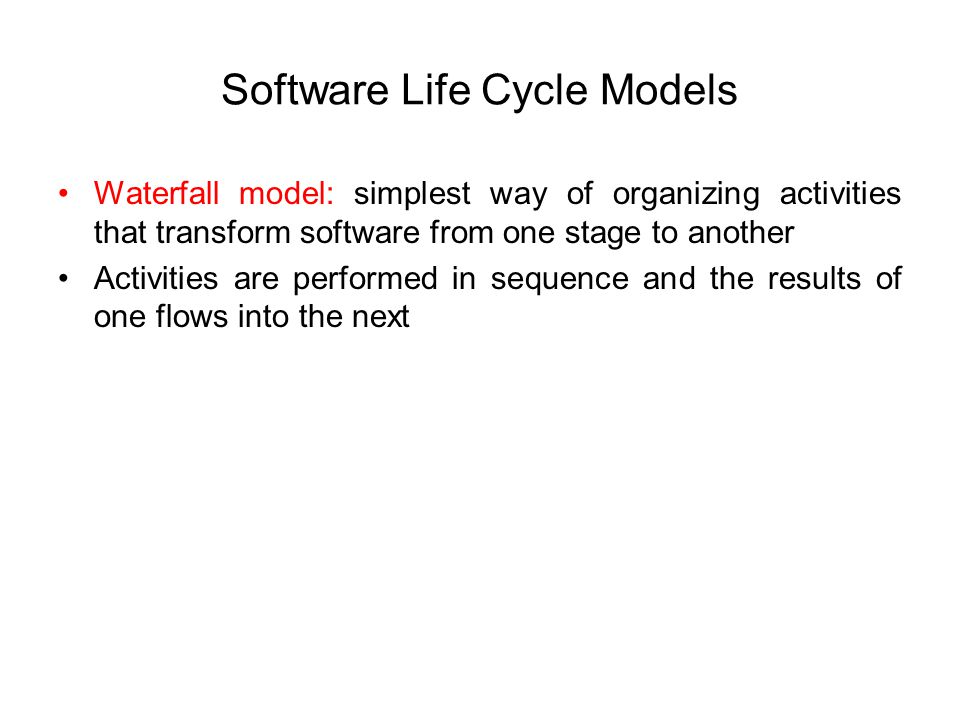 Software Life Cycle Models Waterfall model: simplest way of organizing activities that transform software from one stage to another Activities are performed in sequence and the results of one flows into the next