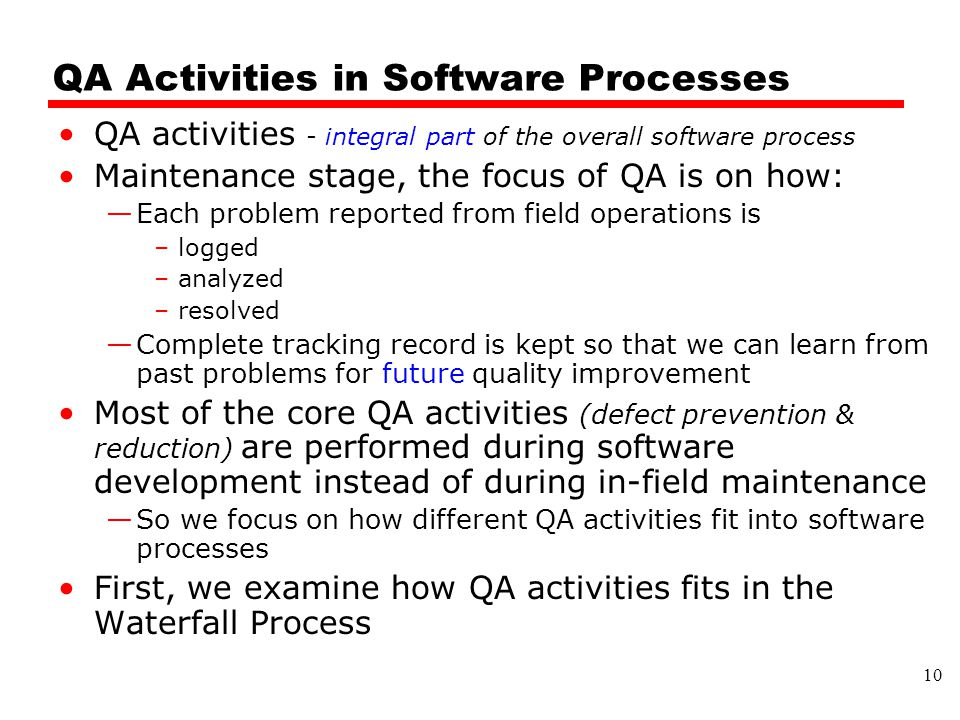 QA Activities in Software Processes QA activities - integral part of the overall software process Maintenance stage, the focus of QA is on how: —Each problem reported from field operations is –logged –analyzed –resolved —Complete tracking record is kept so that we can learn from past problems for future quality improvement Most of the core QA activities (defect prevention & reduction) are performed during software development instead of during in-field maintenance —So we focus on how different QA activities fit into software processes First, we examine how QA activities fits in the Waterfall Process 10