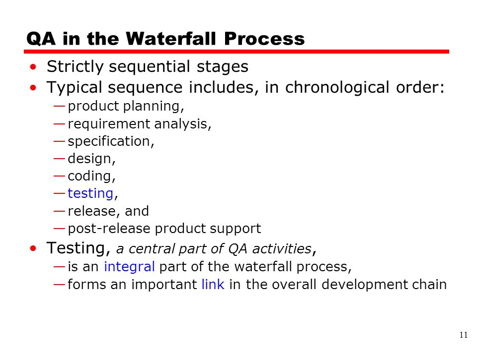 QA in the Waterfall Process Strictly sequential stages Typical sequence includes, in chronological order: —product planning, —requirement analysis, —specification, —design, —coding, —testing, —release, and —post-release product support Testing, a central part of QA activities, —is an integral part of the waterfall process, —forms an important link in the overall development chain 11