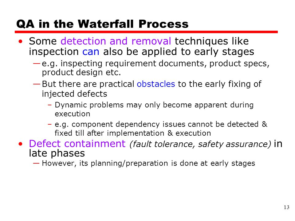 QA in the Waterfall Process Some detection and removal techniques like inspection can also be applied to early stages —e.g.