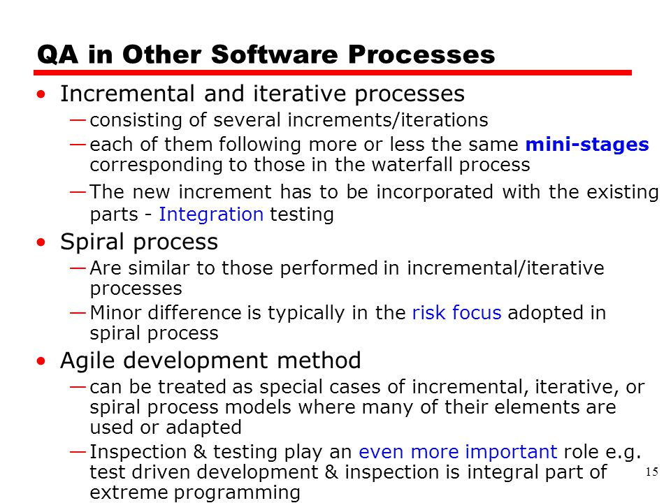 QA in Other Software Processes Incremental and iterative processes —consisting of several increments/iterations —each of them following more or less the same mini-stages corresponding to those in the waterfall process —The new increment has to be incorporated with the existing parts - Integration testing Spiral process —Are similar to those performed in incremental/iterative processes —Minor difference is typically in the risk focus adopted in spiral process Agile development method —can be treated as special cases of incremental, iterative, or spiral process models where many of their elements are used or adapted —Inspection & testing play an even more important role e.g.