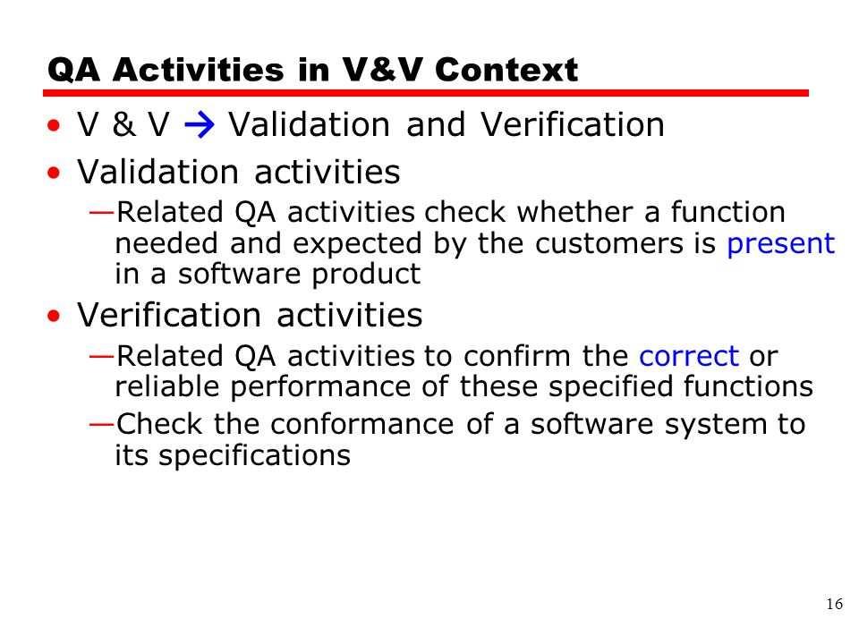 QA Activities in V&V Context V & V → Validation and Verification Validation activities —Related QA activities check whether a function needed and expected by the customers is present in a software product Verification activities —Related QA activities to confirm the correct or reliable performance of these specified functions —Check the conformance of a software system to its specifications 16
