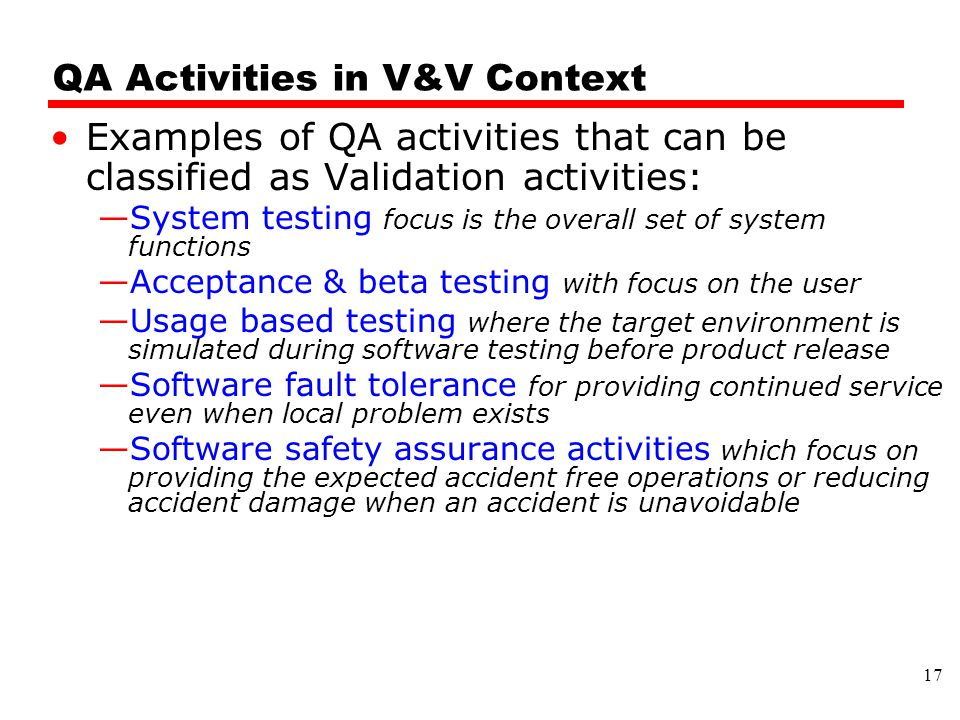 QA Activities in V&V Context Examples of QA activities that can be classified as Validation activities: —System testing focus is the overall set of system functions —Acceptance & beta testing with focus on the user —Usage based testing where the target environment is simulated during software testing before product release —Software fault tolerance for providing continued service even when local problem exists —Software safety assurance activities which focus on providing the expected accident free operations or reducing accident damage when an accident is unavoidable 17