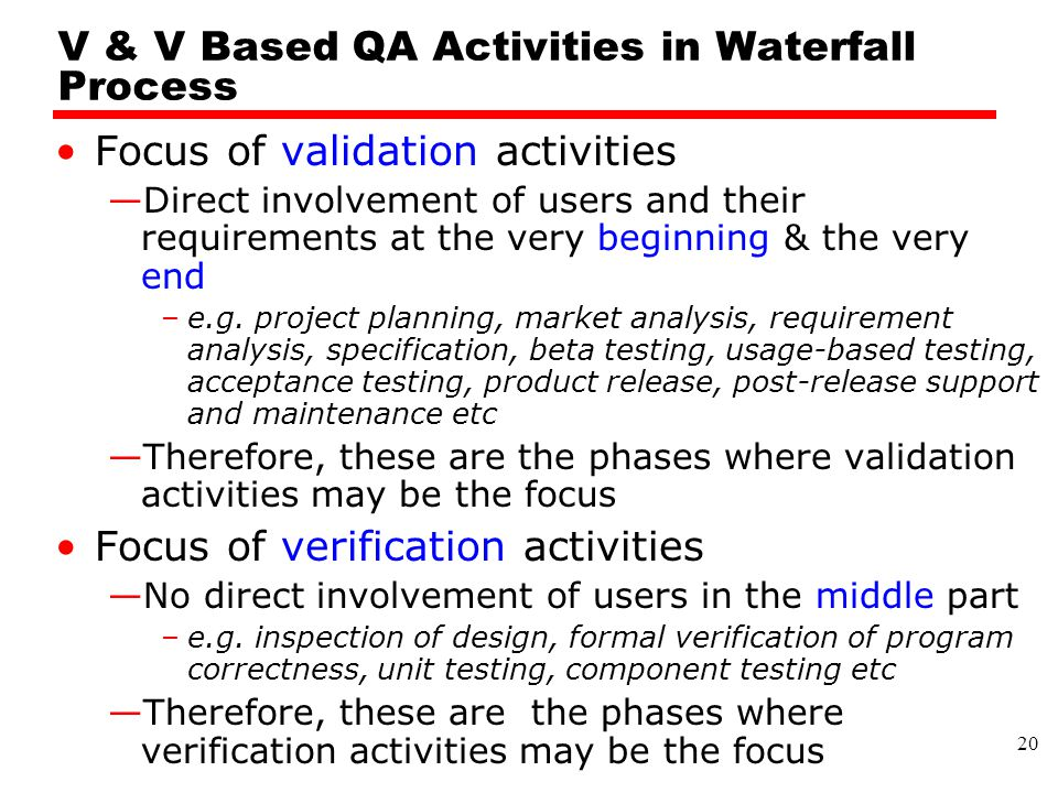 V & V Based QA Activities in Waterfall Process Focus of validation activities —Direct involvement of users and their requirements at the very beginning & the very end –e.g.