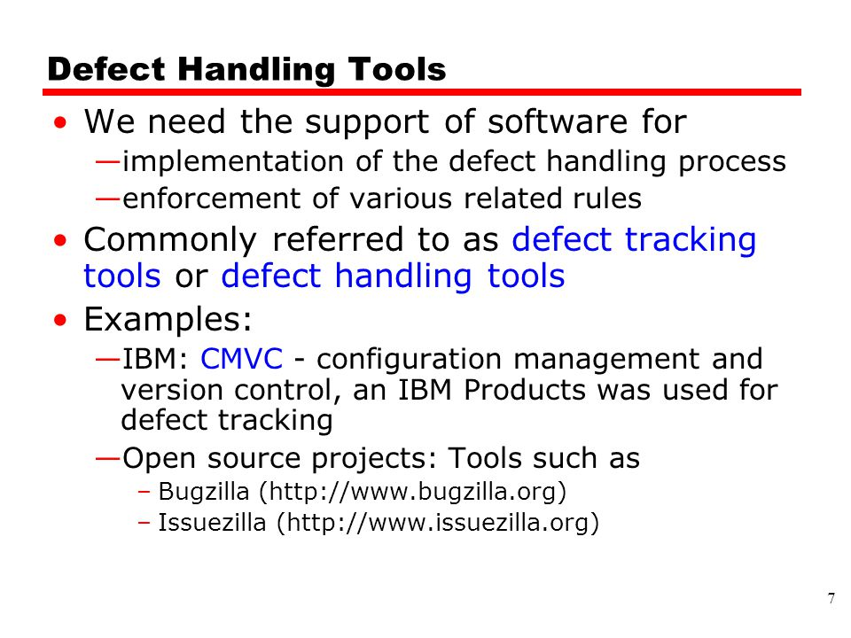 Defect Handling Tools We need the support of software for —implementation of the defect handling process —enforcement of various related rules Commonly referred to as defect tracking tools or defect handling tools Examples: —IBM: CMVC - configuration management and version control, an IBM Products was used for defect tracking —Open source projects: Tools such as –Bugzilla (http://www.bugzilla.org) –Issuezilla (http://www.issuezilla.org) 7