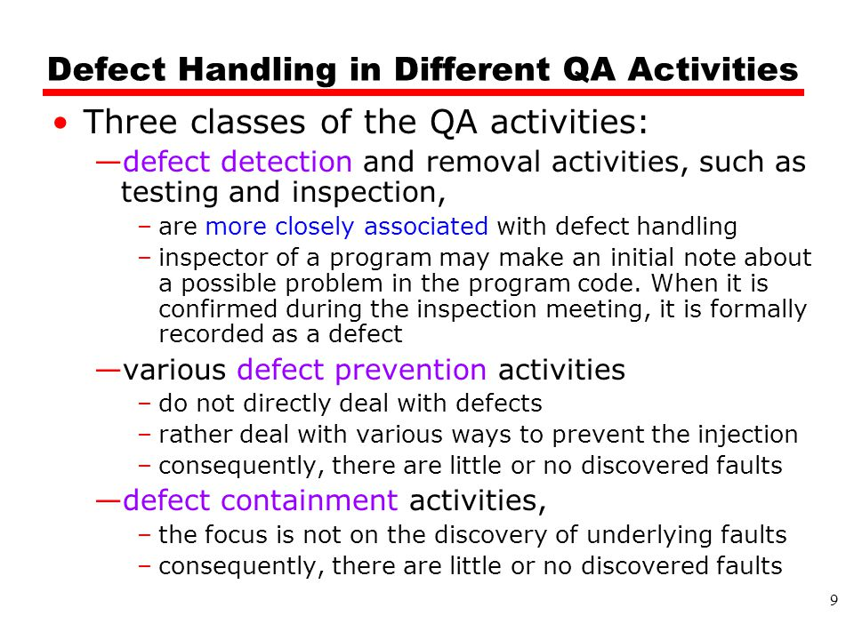 Defect Handling in Different QA Activities Three classes of the QA activities: —defect detection and removal activities, such as testing and inspection, –are more closely associated with defect handling –inspector of a program may make an initial note about a possible problem in the program code.