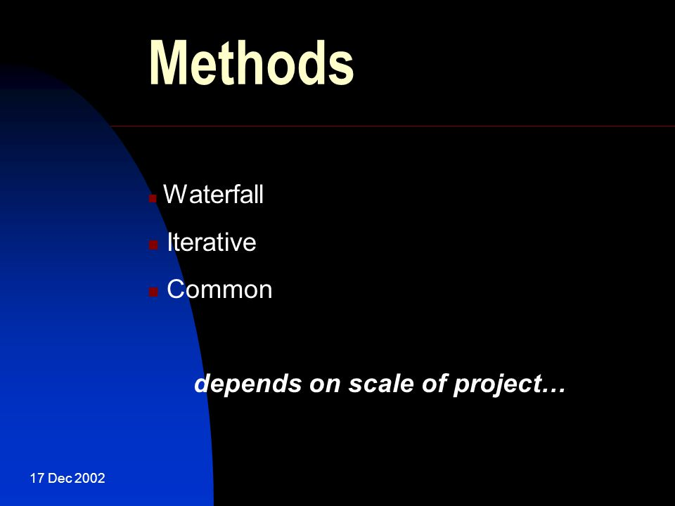 17 Dec 2002 Methods Waterfall Iterative Common depends on scale of project…