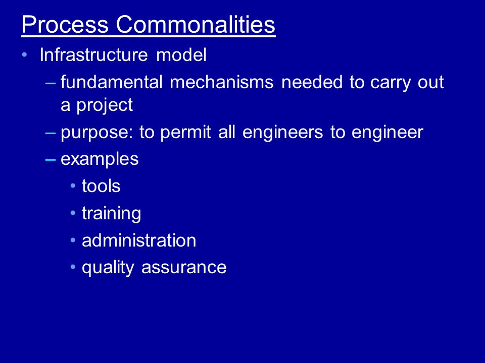 Process Commonalities Infrastructure model –fundamental mechanisms needed to carry out a project –purpose: to permit all engineers to engineer –examples tools training administration quality assurance