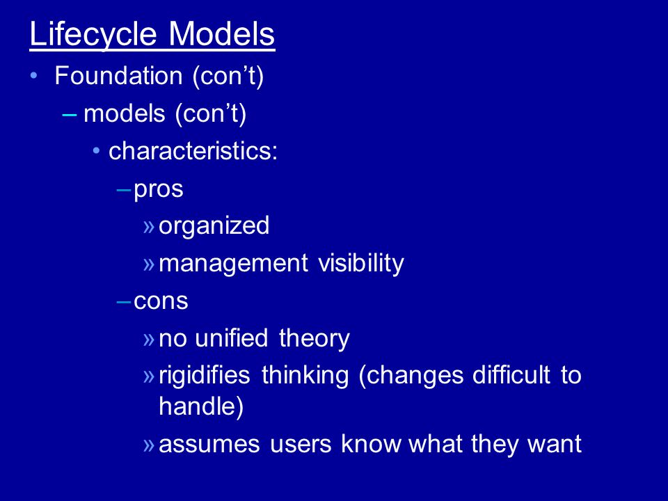Lifecycle Models Foundation (con't) –models (con't) characteristics: –pros »organized »management visibility –cons »no unified theory »rigidifies thinking (changes difficult to handle) »assumes users know what they want