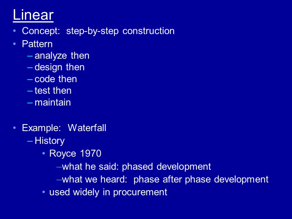 Linear Concept: step-by-step construction Pattern –analyze then –design then –code then –test then –maintain Example: Waterfall –History Royce 1970 –what he said: phased development –what we heard: phase after phase development used widely in procurement