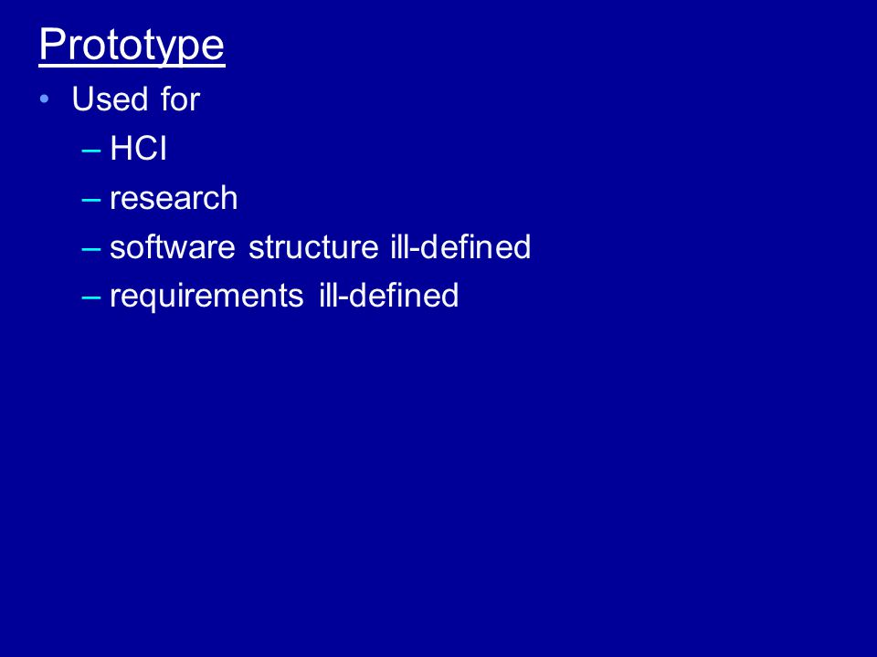 Prototype Used for –HCI –research –software structure ill-defined –requirements ill-defined