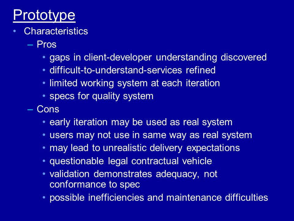 Prototype Characteristics –Pros gaps in client-developer understanding discovered difficult-to-understand-services refined limited working system at each iteration specs for quality system –Cons early iteration may be used as real system users may not use in same way as real system may lead to unrealistic delivery expectations questionable legal contractual vehicle validation demonstrates adequacy, not conformance to spec possible inefficiencies and maintenance difficulties