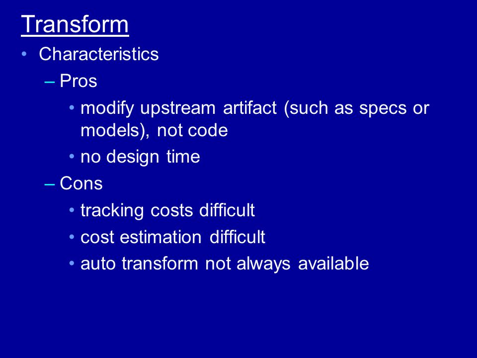 Transform Characteristics –Pros modify upstream artifact (such as specs or models), not code no design time –Cons tracking costs difficult cost estimation difficult auto transform not always available