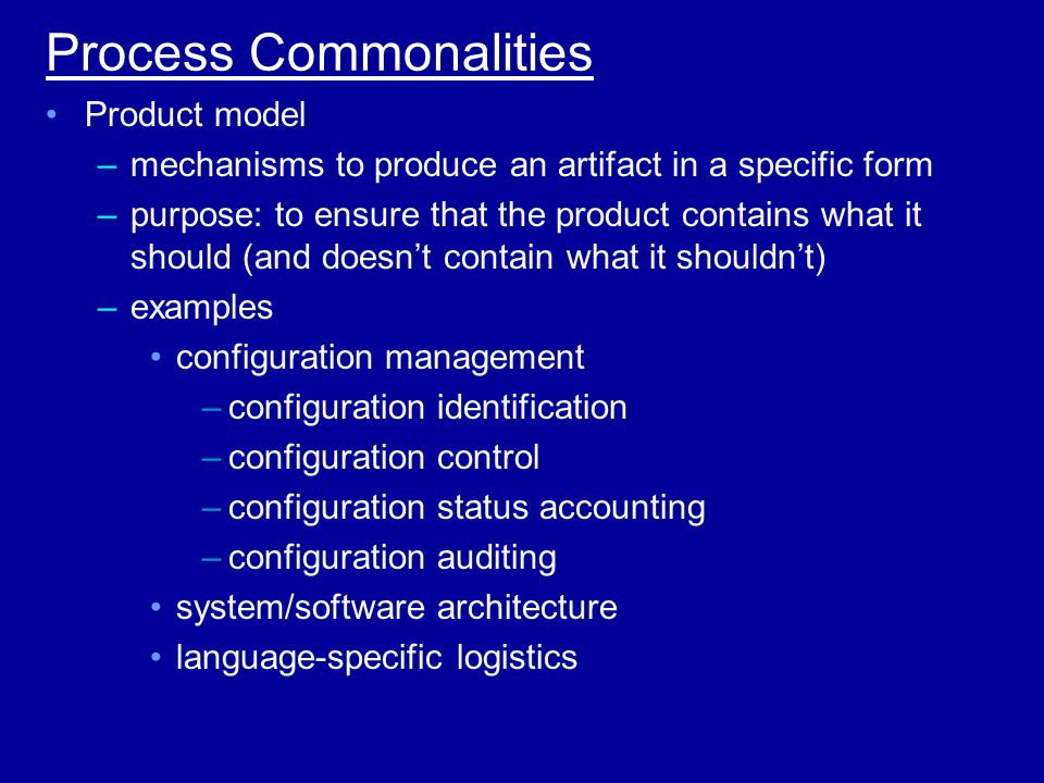 Process Commonalities Product model –mechanisms to produce an artifact in a specific form –purpose: to ensure that the product contains what it should (and doesn't contain what it shouldn't) –examples configuration management –configuration identification –configuration control –configuration status accounting –configuration auditing system/software architecture language-specific logistics