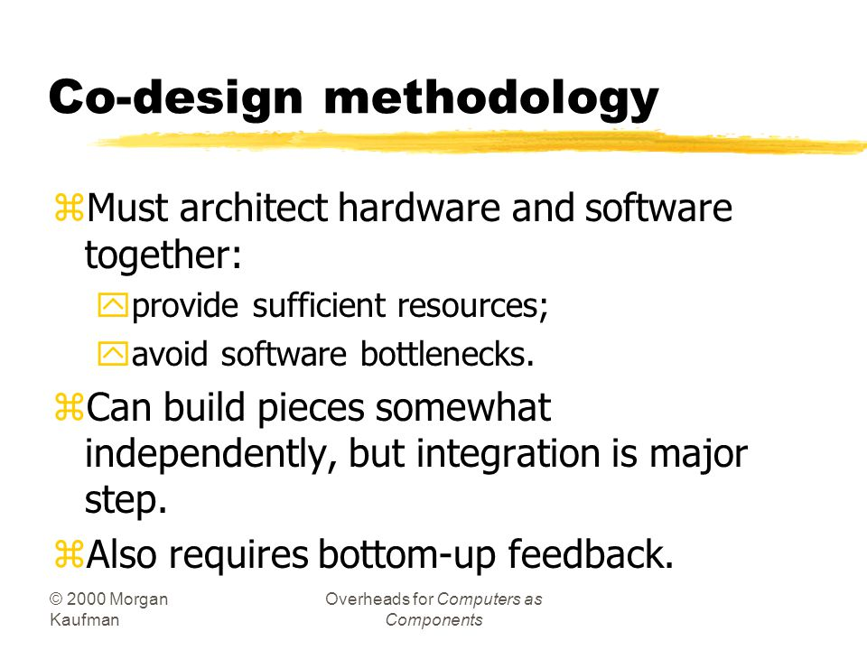 © 2000 Morgan Kaufman Overheads for Computers as Components Co-design methodology zMust architect hardware and software together: yprovide sufficient resources; yavoid software bottlenecks.