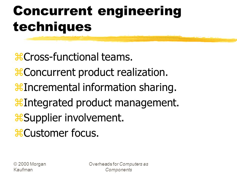 © 2000 Morgan Kaufman Overheads for Computers as Components Concurrent engineering techniques zCross-functional teams.