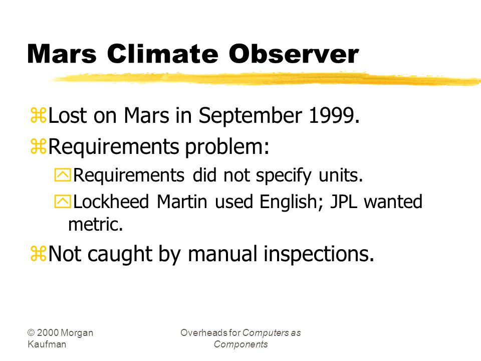 © 2000 Morgan Kaufman Overheads for Computers as Components Mars Climate Observer zLost on Mars in September 1999.