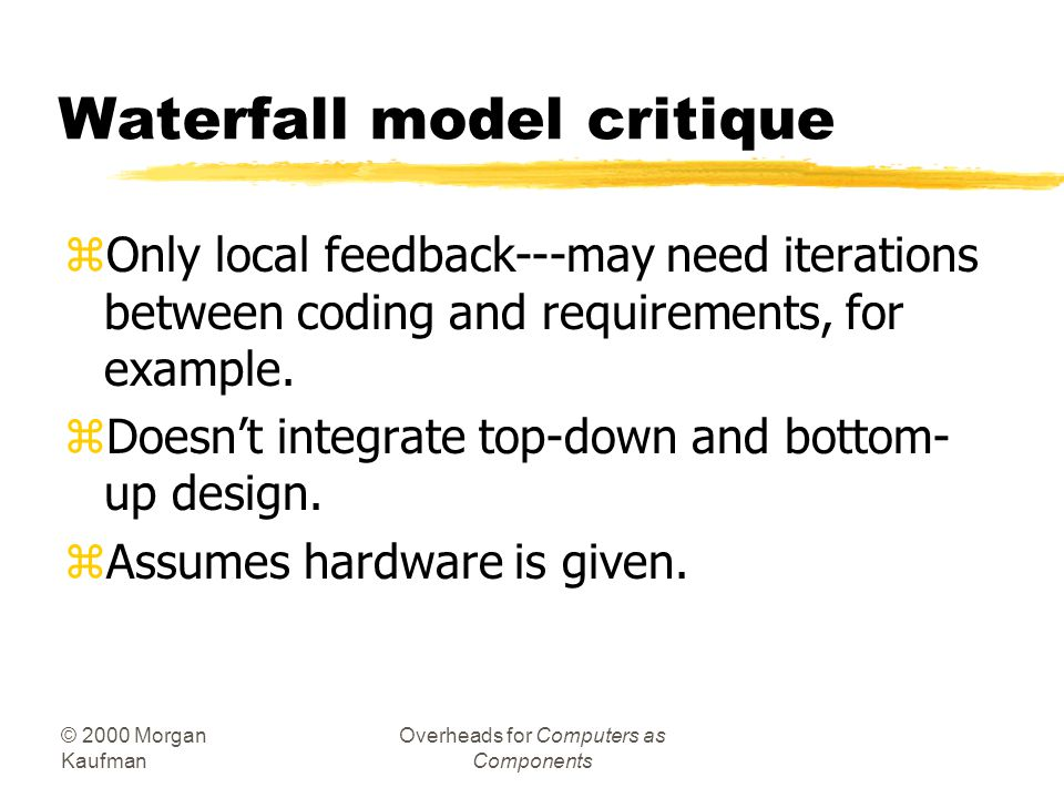 © 2000 Morgan Kaufman Overheads for Computers as Components Waterfall model critique zOnly local feedback---may need iterations between coding and requirements, for example.