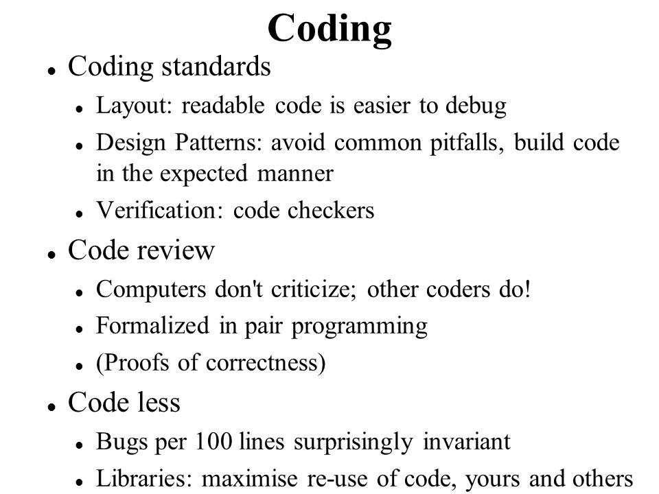 Coding Coding standards Layout: readable code is easier to debug Design Patterns: avoid common pitfalls, build code in the expected manner Verificatio