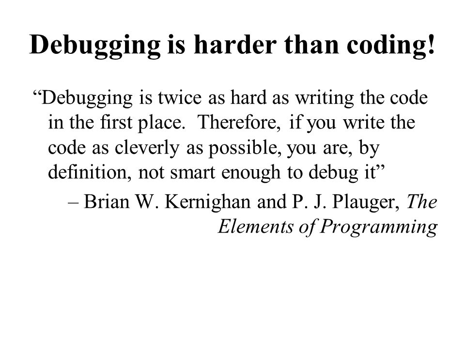Debugging is harder than coding.