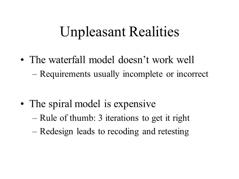Unpleasant Realities The waterfall model doesn't work well –Requirements usually incomplete or incorrect The spiral model is expensive –Rule of thumb: