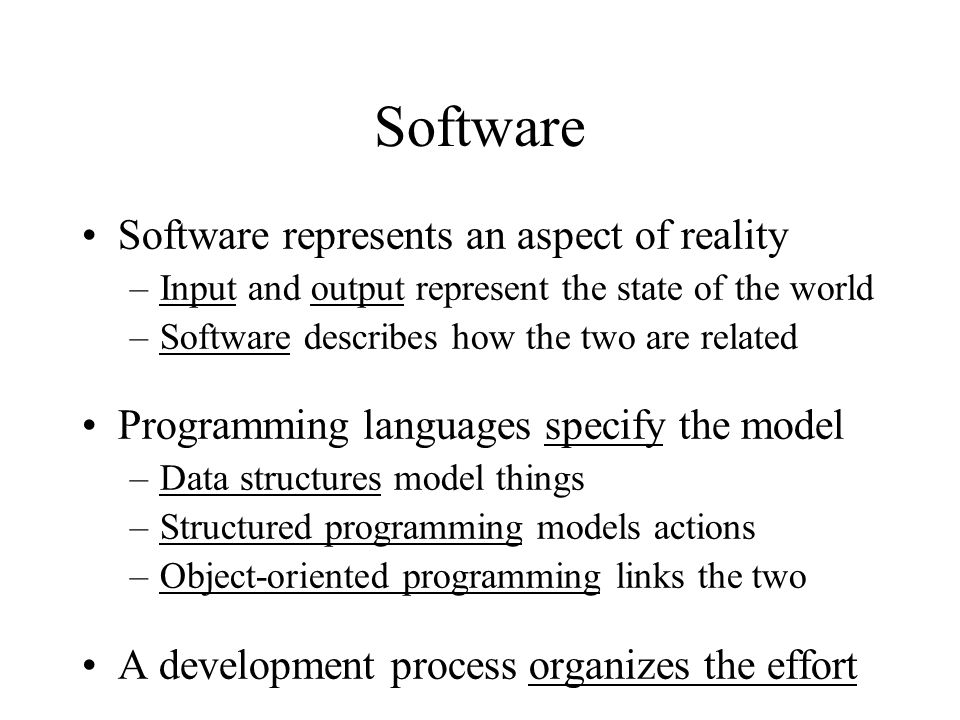 Software Software represents an aspect of reality –Input and output represent the state of the world –Software describes how the two are related Programming languages specify the model –Data structures model things –Structured programming models actions –Object-oriented programming links the two A development process organizes the effort