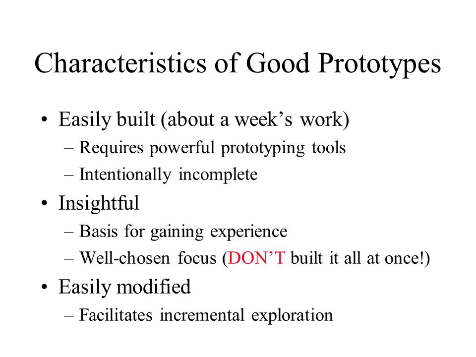 Characteristics of Good Prototypes Easily built (about a week's work) –Requires powerful prototyping tools –Intentionally incomplete Insightful –Basis for gaining experience –Well-chosen focus (DON'T built it all at once!) Easily modified –Facilitates incremental exploration
