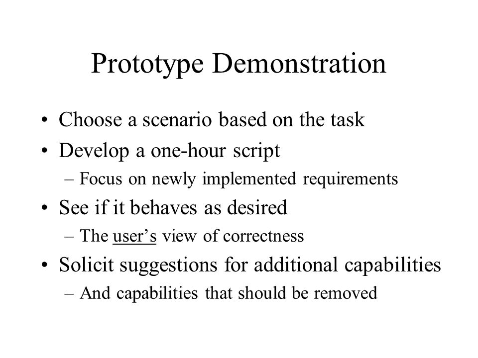 Prototype Demonstration Choose a scenario based on the task Develop a one-hour script –Focus on newly implemented requirements See if it behaves as desired –The user's view of correctness Solicit suggestions for additional capabilities –And capabilities that should be removed