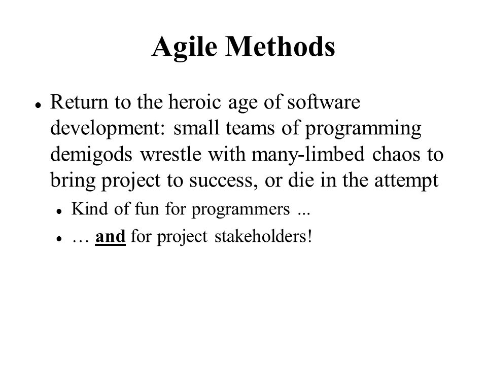 Agile Methods Return to the heroic age of software development: small teams of programming demigods wrestle with many-limbed chaos to bring project to success, or die in the attempt Kind of fun for programmers...