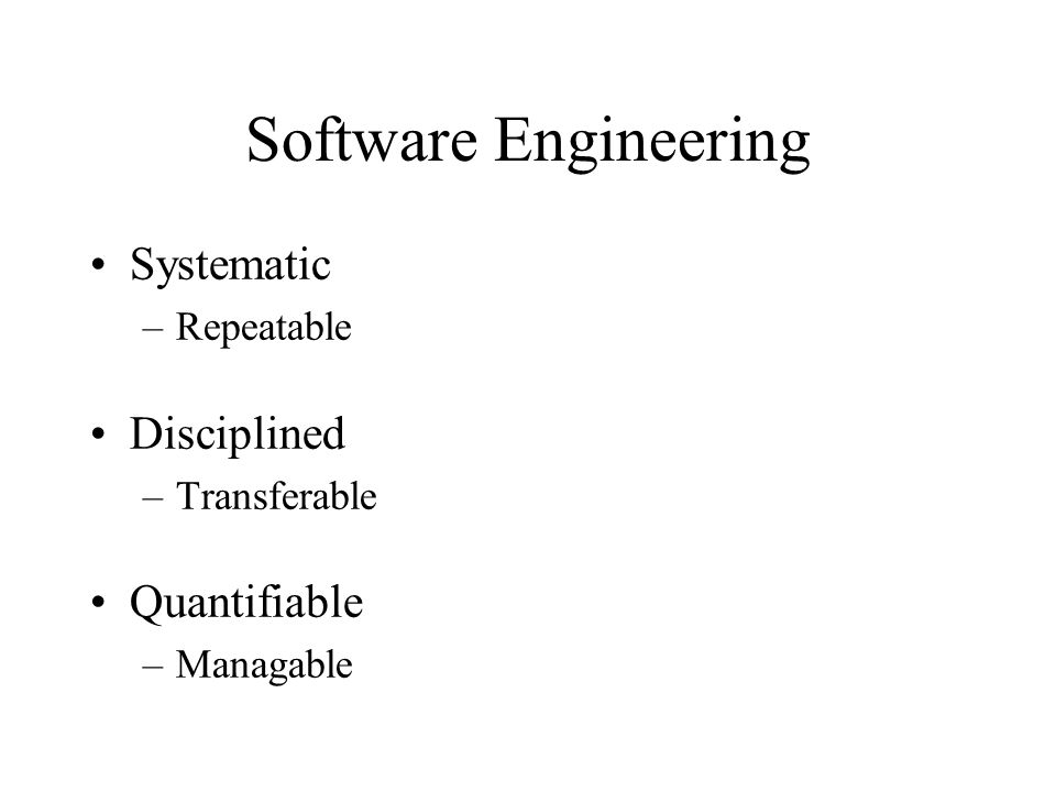 Software Engineering Systematic –Repeatable Disciplined –Transferable Quantifiable –Managable