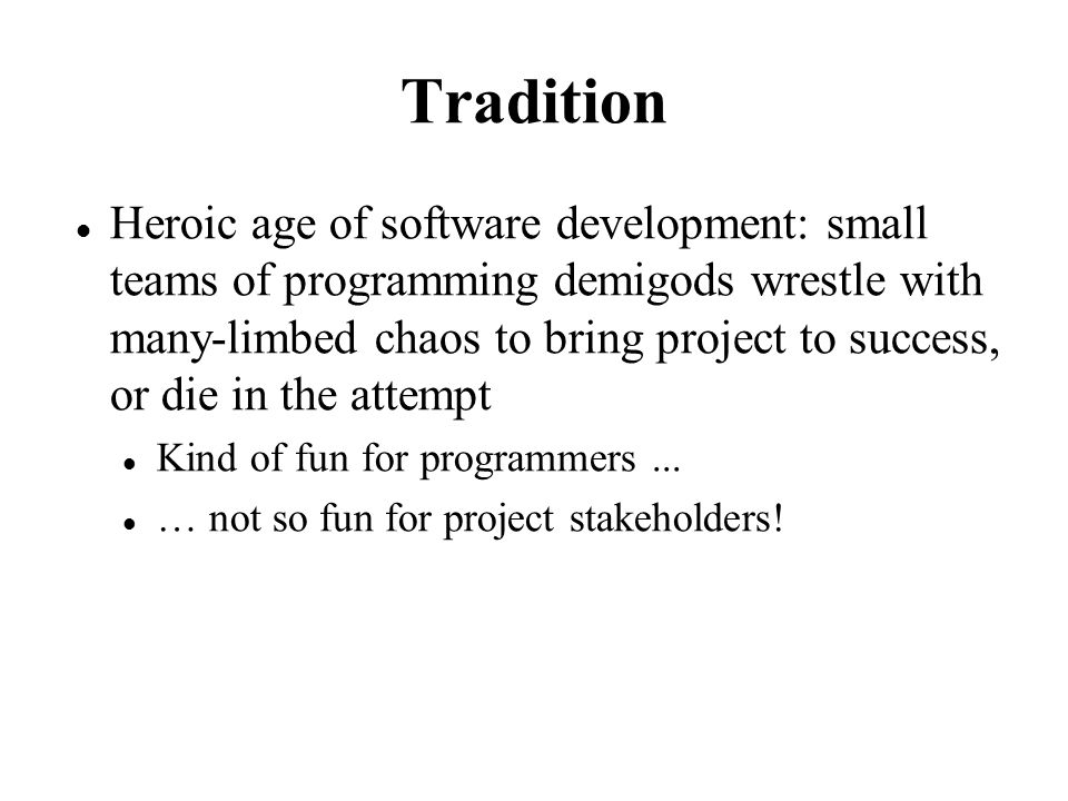 Tradition Heroic age of software development: small teams of programming demigods wrestle with many-limbed chaos to bring project to success, or die in the attempt Kind of fun for programmers...