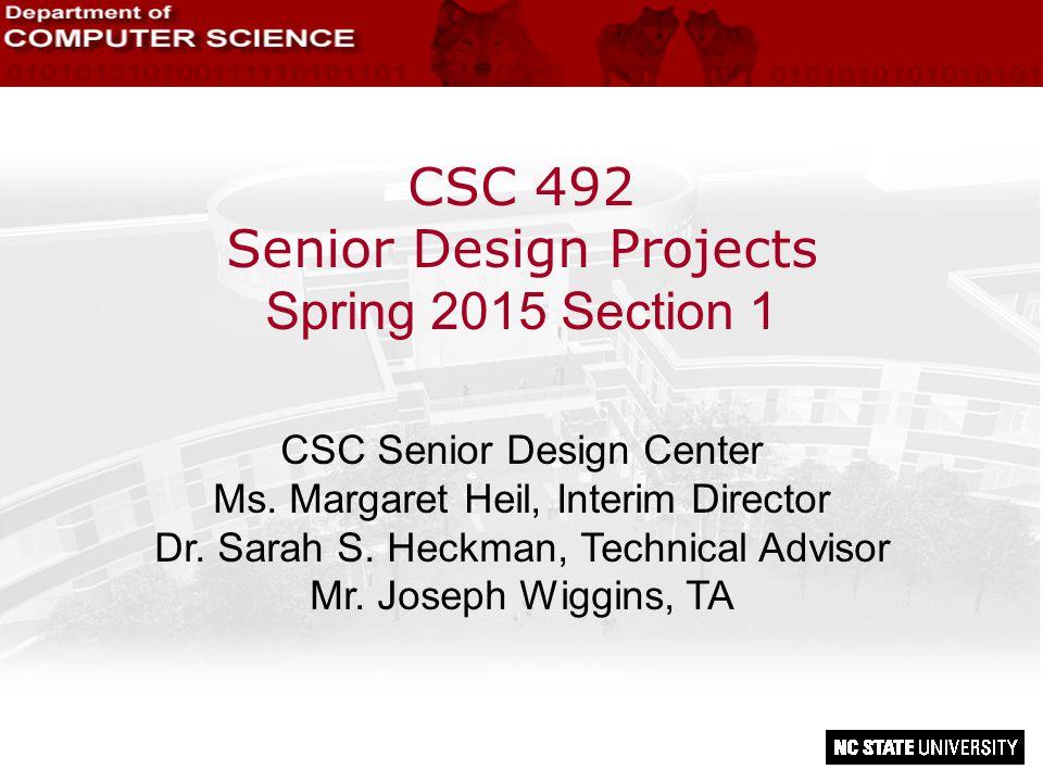 CSC 492 Senior Design Projects Spring 2015 Section 1 CSC Senior Design Center Ms. Margaret Heil, Interim Director Dr. Sarah S. Heckman, Technical Advi